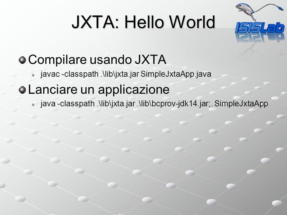 JXTA: Hello World Compilare usando JXTA javac -classpath.\lib\jxta.jar SimpleJxtaApp.java Lanciare un applicazione java -classpath.\lib\jxta.jar.\lib\bcprov-jdk14.jar;.