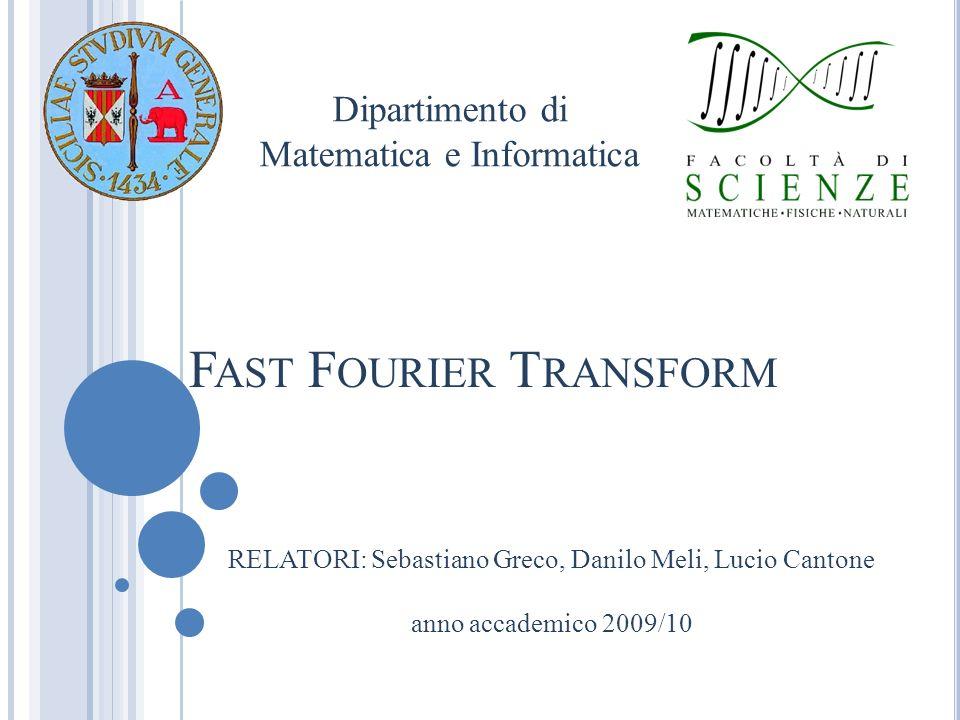 RELATORI: Sebastiano Greco, Danilo Meli, Lucio Cantone anno accademico 2009/10 Dipartimento di Matematica e Informatica F AST F OURIER T RANSFORM