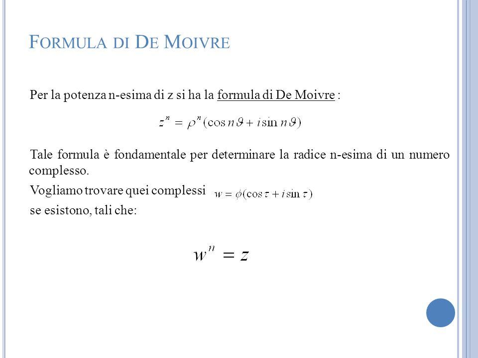 F ORMULA DI D E M OIVRE Per la potenza n-esima di z si ha la formula di De Moivre : Tale formula è fondamentale per determinare la radice n-esima di u