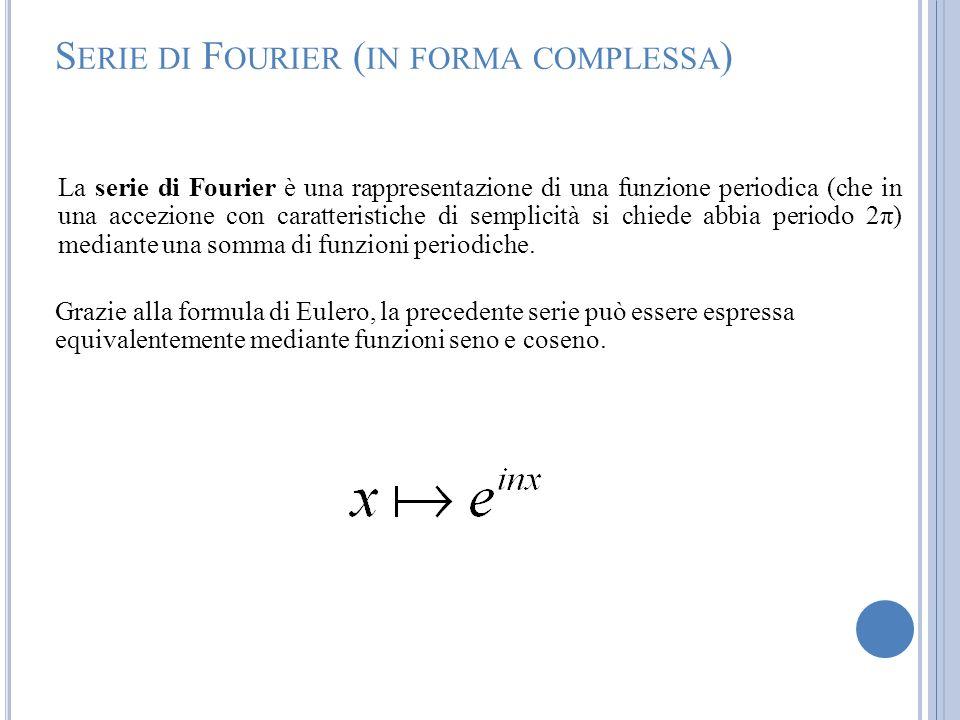 S ERIE DI F OURIER ( IN FORMA COMPLESSA ) La serie di Fourier è una rappresentazione di una funzione periodica (che in una accezione con caratteristic