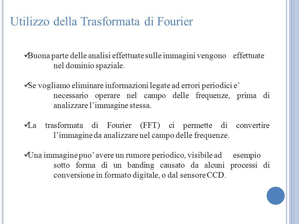Utilizzo della Trasformata di Fourier Buona parte delle analisi effettuate sulle immagini vengono effettuate nel dominio spaziale. Se vogliamo elimina