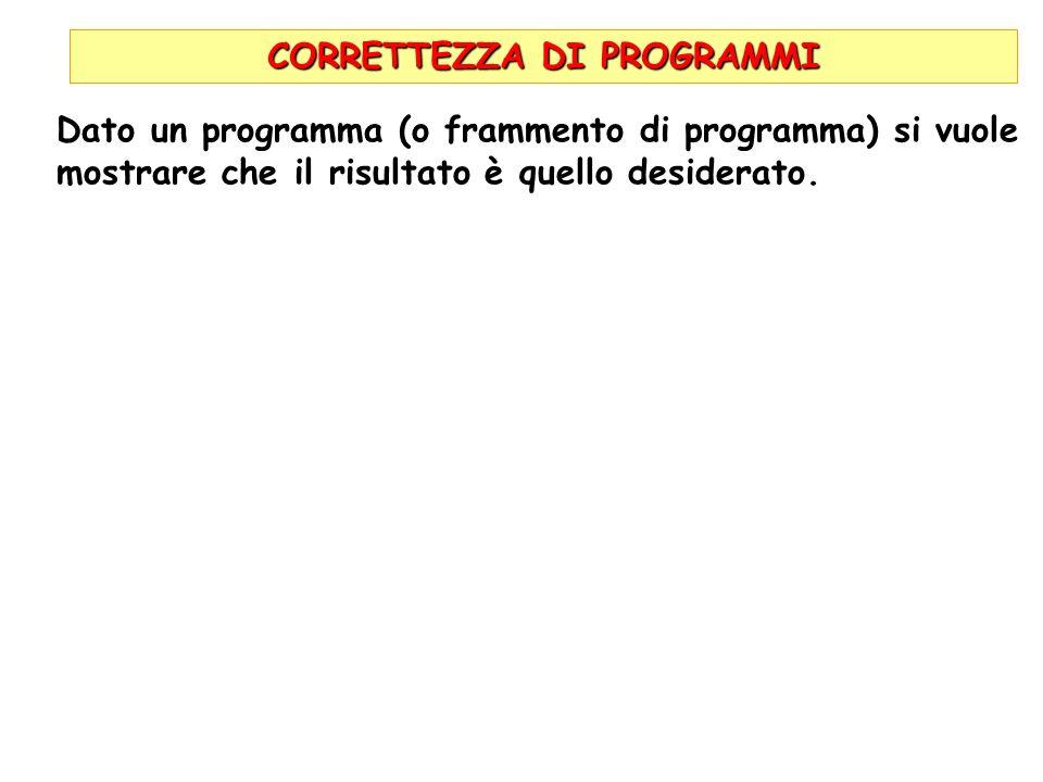 CORRETTEZZA DI PROGRAMMI Dato un programma (o frammento di programma) si vuole mostrare che il risultato è quello desiderato.