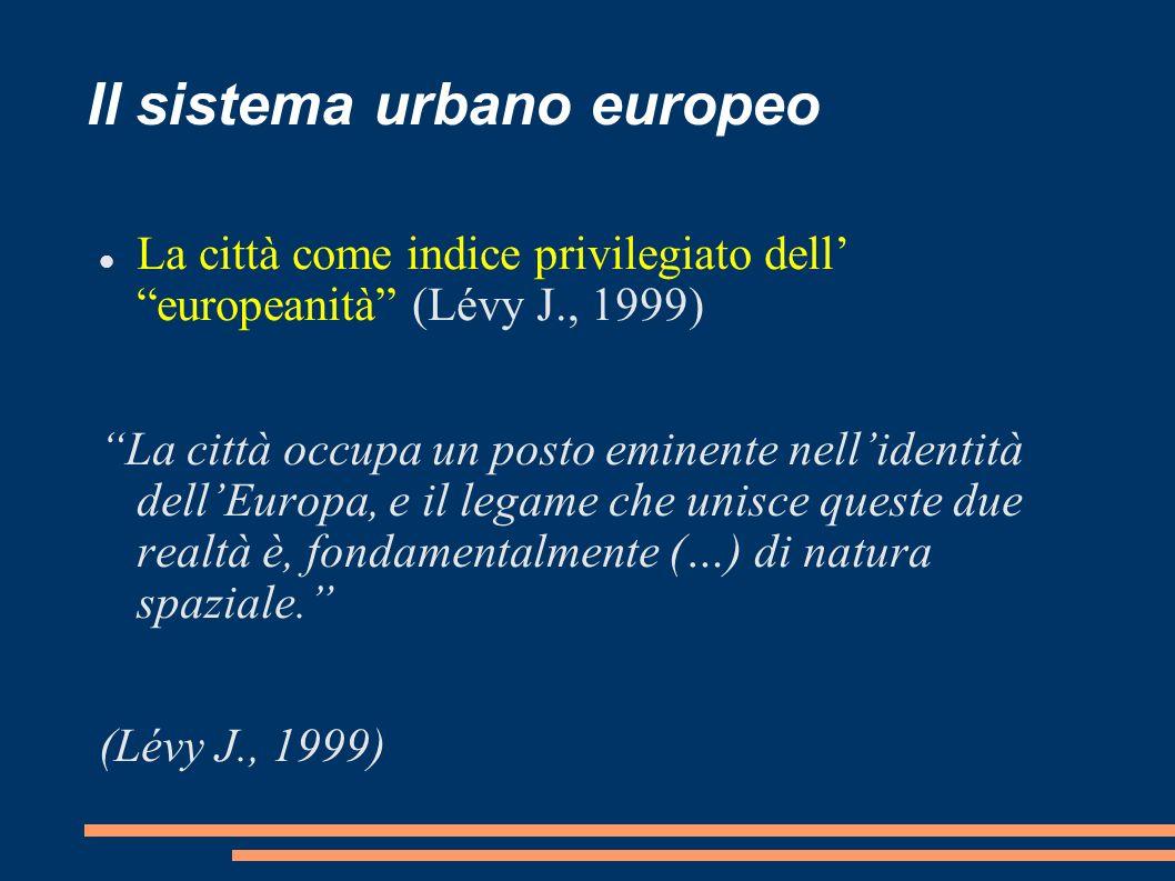 Il sistema urbano europeo La città come indice privilegiato dell europeanità (Lévy J., 1999) La città occupa un posto eminente nellidentità dellEuropa