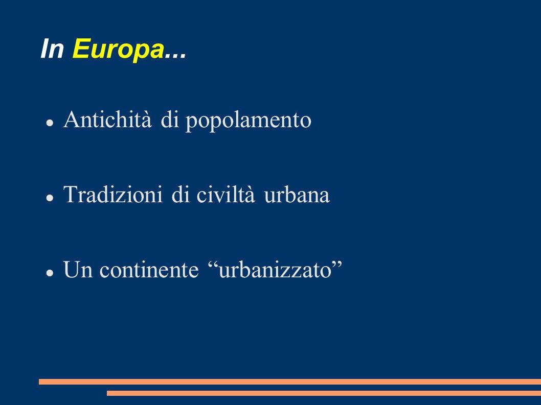 In Europa... Antichità di popolamento Tradizioni di civiltà urbana Un continente urbanizzato