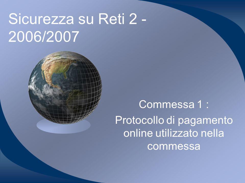 Sicurezza su Reti 2 - 2006/2007 Commessa 1 : Protocollo di pagamento online utilizzato nella commessa