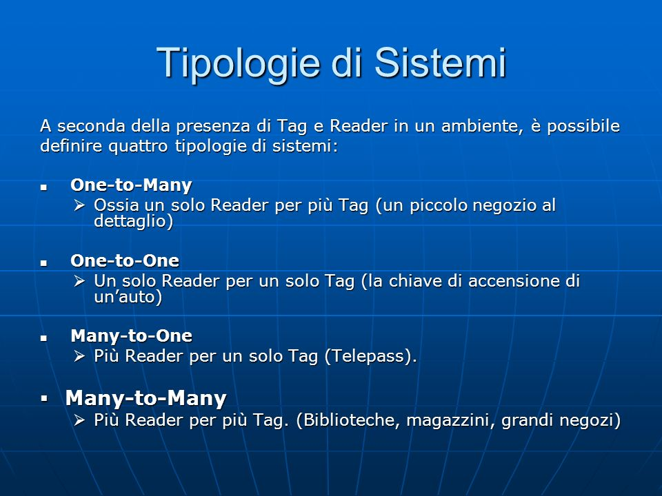 Tipologie di Sistemi A seconda della presenza di Tag e Reader in un ambiente, è possibile definire quattro tipologie di sistemi: One-to-Many One-to-Many Ossia un solo Reader per più Tag (un piccolo negozio al dettaglio) Ossia un solo Reader per più Tag (un piccolo negozio al dettaglio) One-to-One One-to-One Un solo Reader per un solo Tag (la chiave di accensione di unauto) Un solo Reader per un solo Tag (la chiave di accensione di unauto) Many-to-One Many-to-One Più Reader per un solo Tag (Telepass).