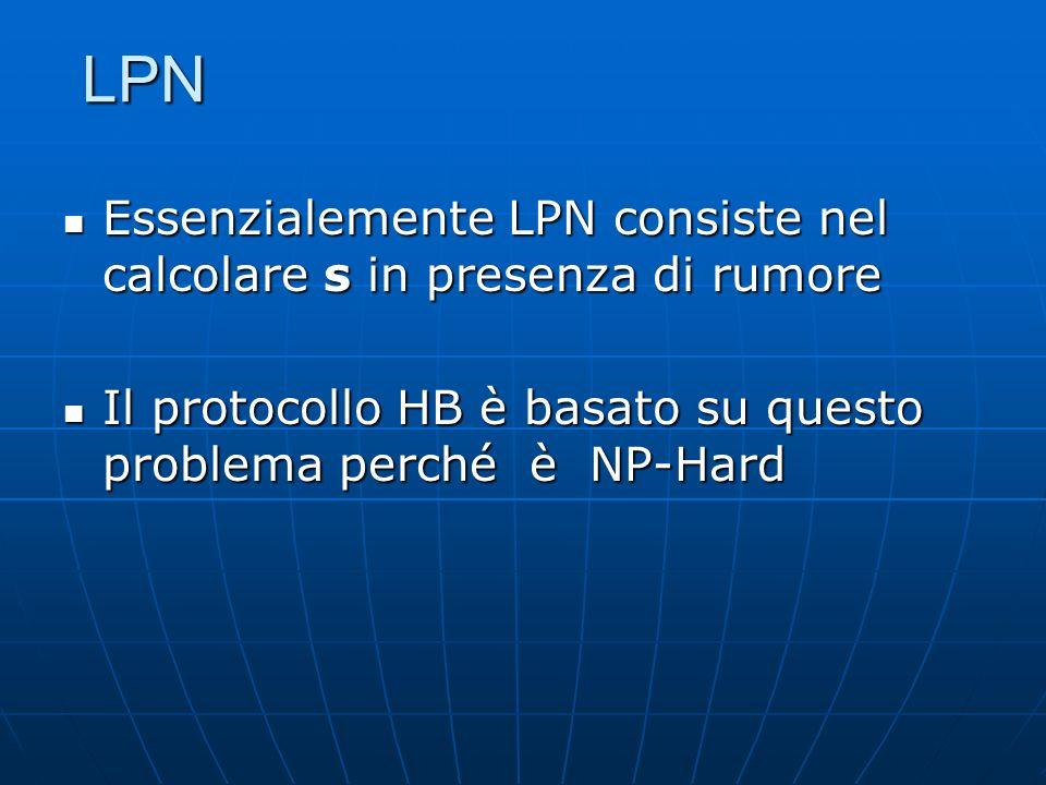 LPN Essenzialemente LPN consiste nel calcolare s in presenza di rumore Essenzialemente LPN consiste nel calcolare s in presenza di rumore Il protocollo HB è basato su questo problema perché è NP-Hard Il protocollo HB è basato su questo problema perché è NP-Hard
