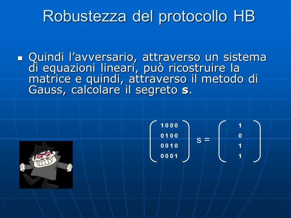 Robustezza del protocollo HB Quindi lavversario, attraverso un sistema di equazioni lineari, può ricostruire la matrice e quindi, attraverso il metodo di Gauss, calcolare il segreto s.