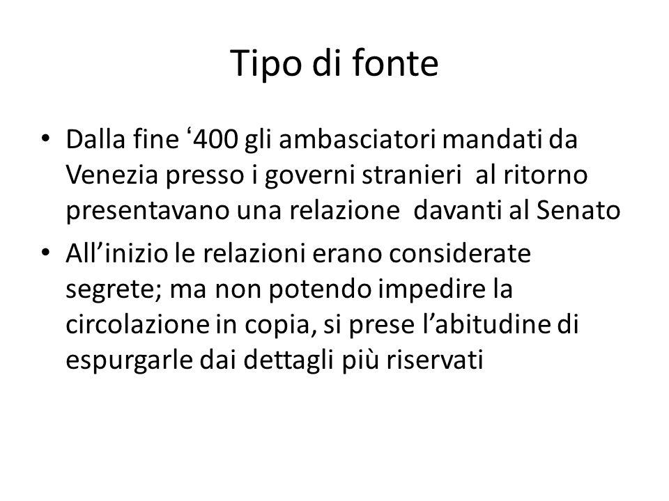 Tipo di fonte Dalla fine 400 gli ambasciatori mandati da Venezia presso i governi stranieri al ritorno presentavano una relazione davanti al Senato Al