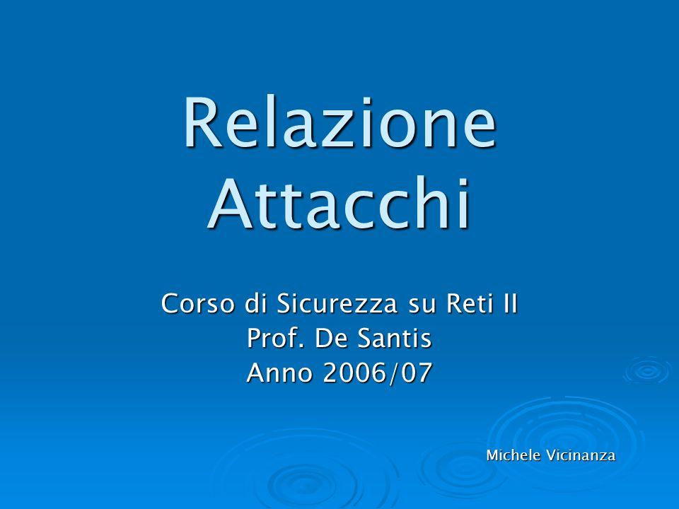 Relazione Attacchi Corso di Sicurezza su Reti II Prof. De Santis Anno 2006/07 Michele Vicinanza