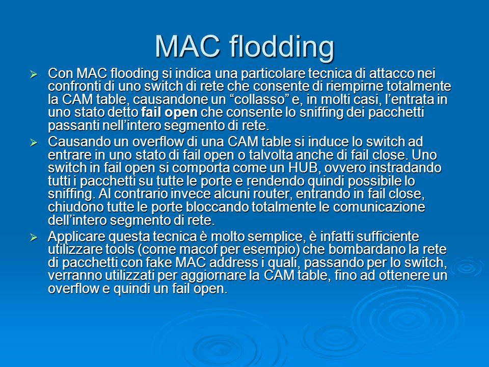 MAC flodding Con MAC flooding si indica una particolare tecnica di attacco nei confronti di uno switch di rete che consente di riempirne totalmente la