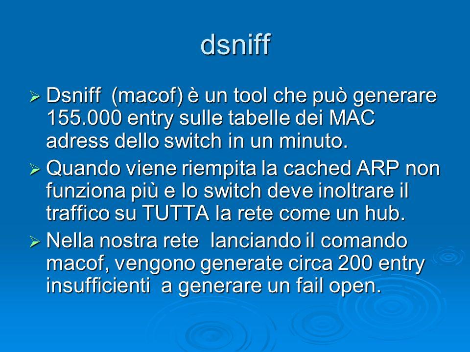 dsniff Dsniff (macof) è un tool che può generare 155.000 entry sulle tabelle dei MAC adress dello switch in un minuto. Dsniff (macof) è un tool che pu