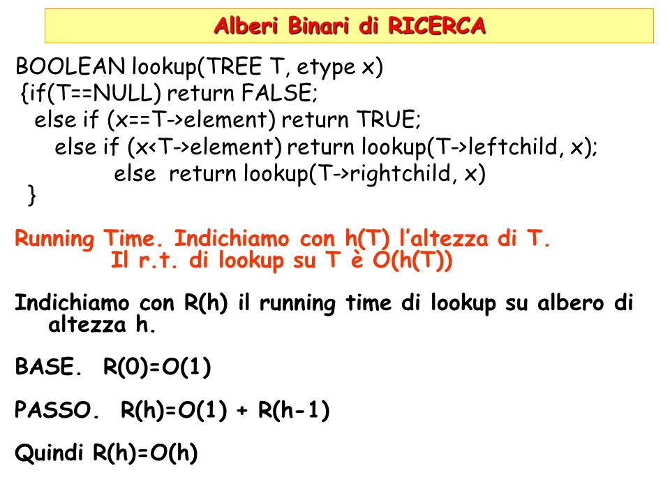 Alberi Binari di RICERCA BOOLEAN lookup(TREE T, etype x) {if(T==NULL) return FALSE; else if (x==T->element) return TRUE; else if (x element) return lookup(T->leftchild, x); else return lookup(T->rightchild, x) } Running Time.