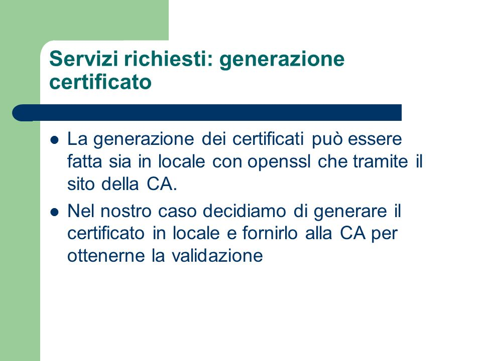 Servizi richiesti: generazione certificato La generazione dei certificati può essere fatta sia in locale con openssl che tramite il sito della CA. Nel