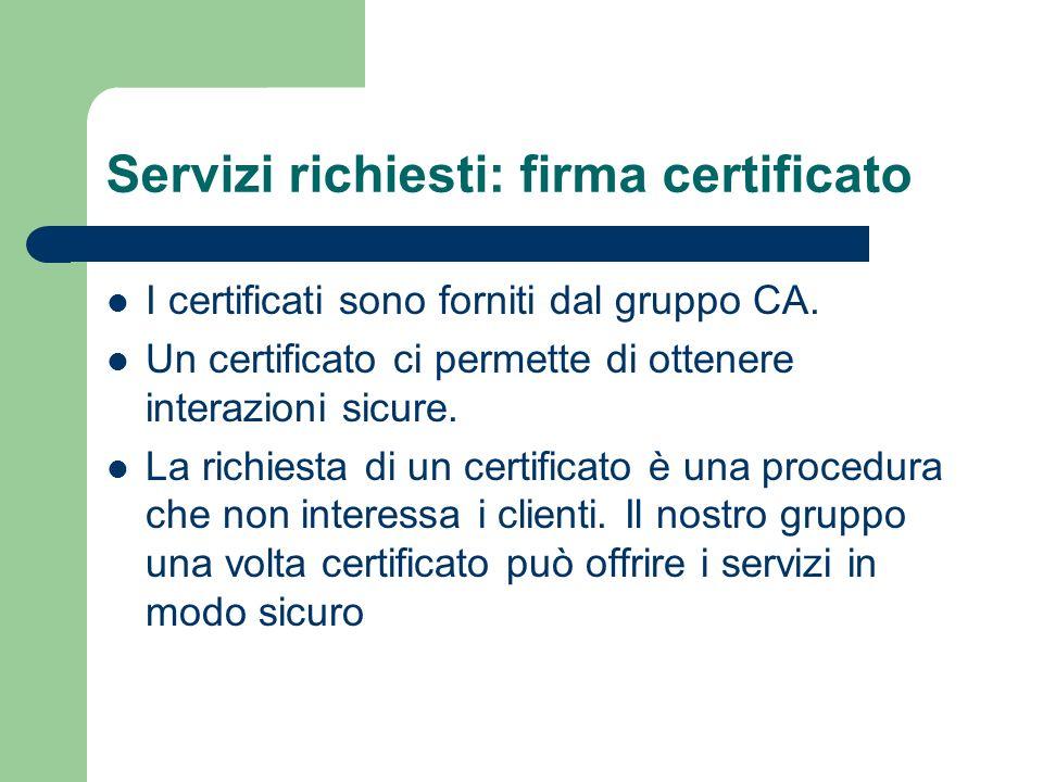 Servizi richiesti: firma certificato I certificati sono forniti dal gruppo CA. Un certificato ci permette di ottenere interazioni sicure. La richiesta