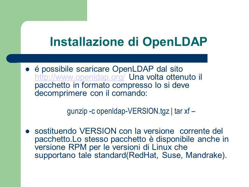 Installazione di OpenLDAP é possibile scaricare OpenLDAP dal sito http://www.openldap.org/ Una volta ottenuto il pacchetto in formato compresso lo si deve decomprimere con il comando: http://www.openldap.org/ gunzip -c openldap-VERSION.tgz | tar xf – sostituendo VERSION con la versione corrente del pacchetto.Lo stesso pacchetto è disponibile anche in versione RPM per le versioni di Linux che supportano tale standard(RedHat, Suse, Mandrake).