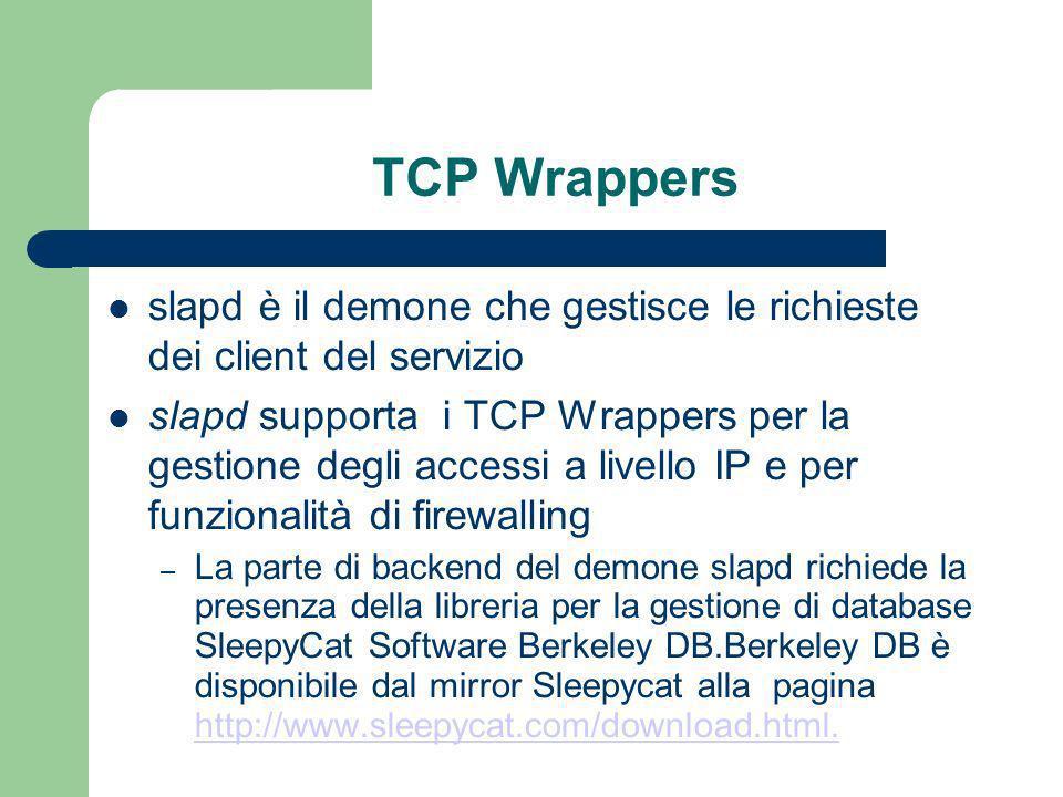 TCP Wrappers slapd è il demone che gestisce le richieste dei client del servizio slapd supporta i TCP Wrappers per la gestione degli accessi a livello IP e per funzionalità di firewalling – La parte di backend del demone slapd richiede la presenza della libreria per la gestione di database SleepyCat Software Berkeley DB.Berkeley DB è disponibile dal mirror Sleepycat alla pagina http://www.sleepycat.com/download.html.