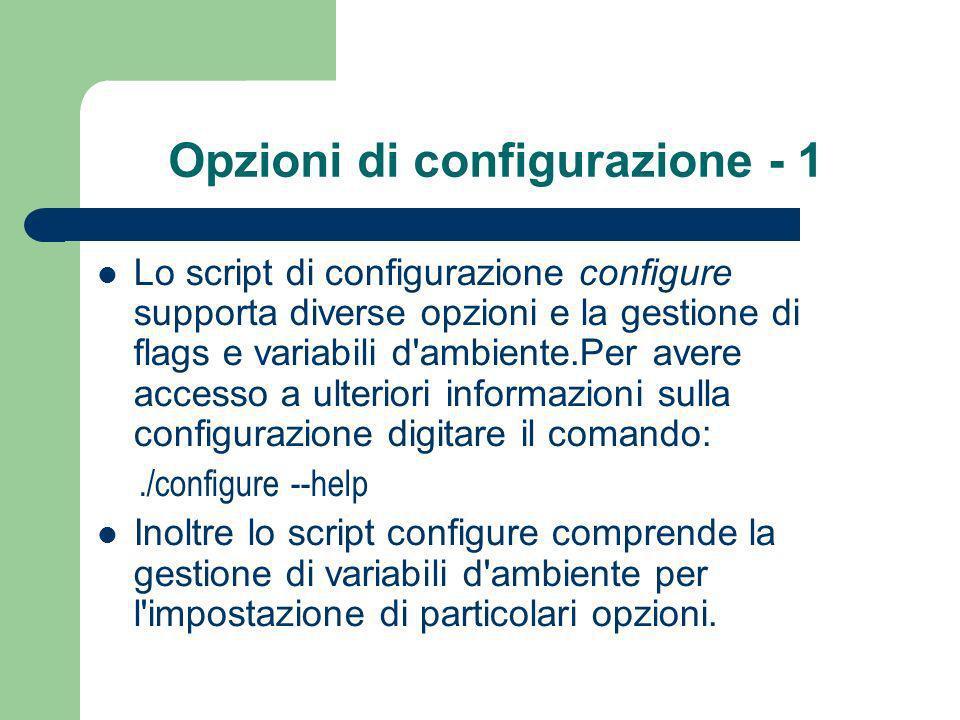 Opzioni di configurazione - 1 Lo script di configurazione configure supporta diverse opzioni e la gestione di flags e variabili d ambiente.Per avere accesso a ulteriori informazioni sulla configurazione digitare il comando:./configure --help Inoltre lo script configure comprende la gestione di variabili d ambiente per l impostazione di particolari opzioni.