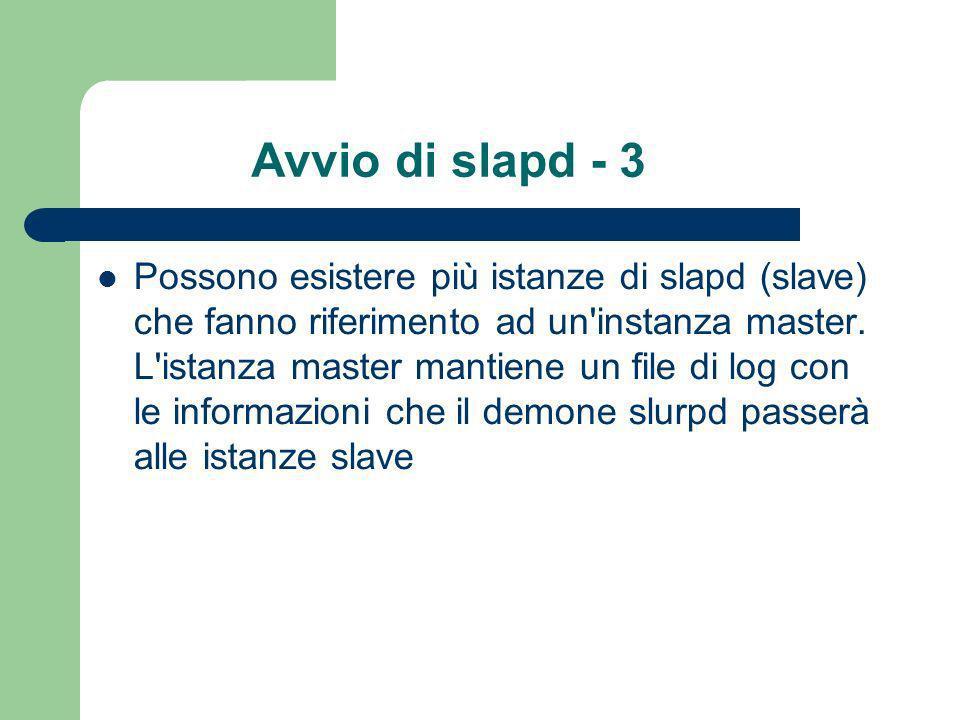 Avvio di slapd - 3 Possono esistere più istanze di slapd (slave) che fanno riferimento ad un instanza master.