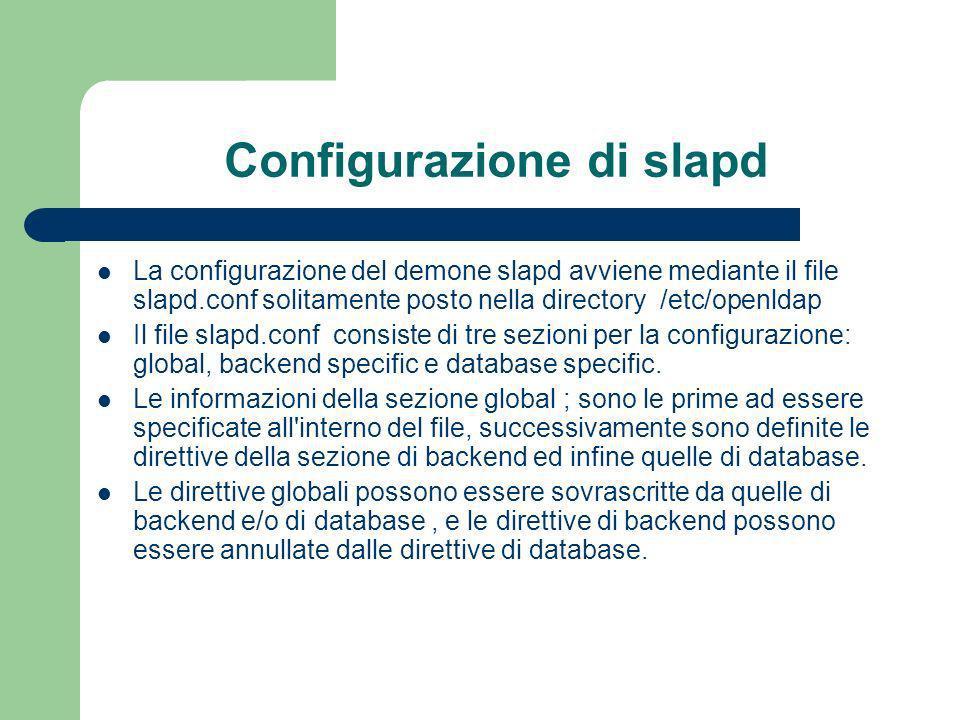 Configurazione di slapd La configurazione del demone slapd avviene mediante il file slapd.conf solitamente posto nella directory /etc/openldap Il file slapd.conf consiste di tre sezioni per la configurazione: global, backend specific e database specific.