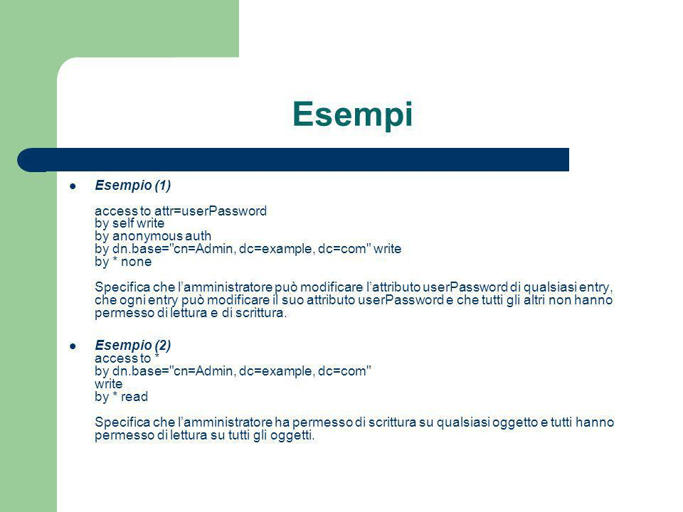 Esempi Esempio (1) access to attr=userPassword by self write by anonymous auth by dn.base= cn=Admin, dc=example, dc=com write by * none Specifica che lamministratore può modificare lattributo userPassword di qualsiasi entry, che ogni entry può modificare il suo attributo userPassword e che tutti gli altri non hanno permesso di lettura e di scrittura.