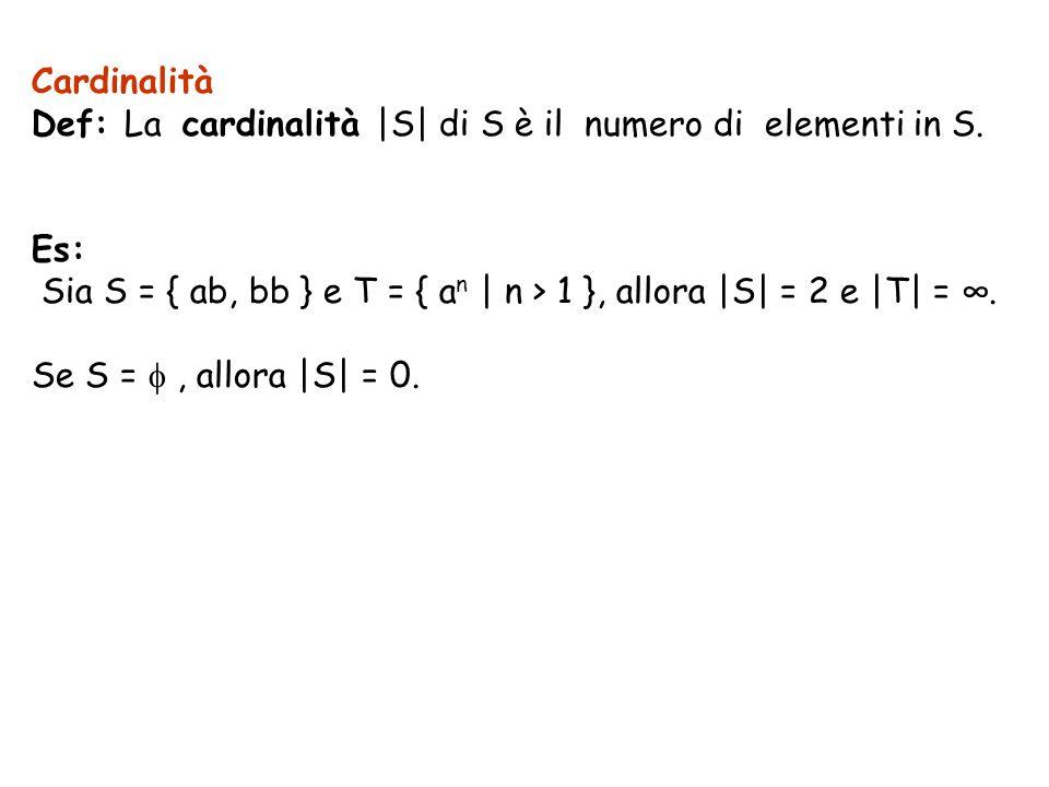 Cardinalità Def: La cardinalità |S| di S è il numero di elementi in S. Es: Sia S = { ab, bb } e T = { a n | n > 1 }, allora |S| = 2 e |T| =. Se S =, a