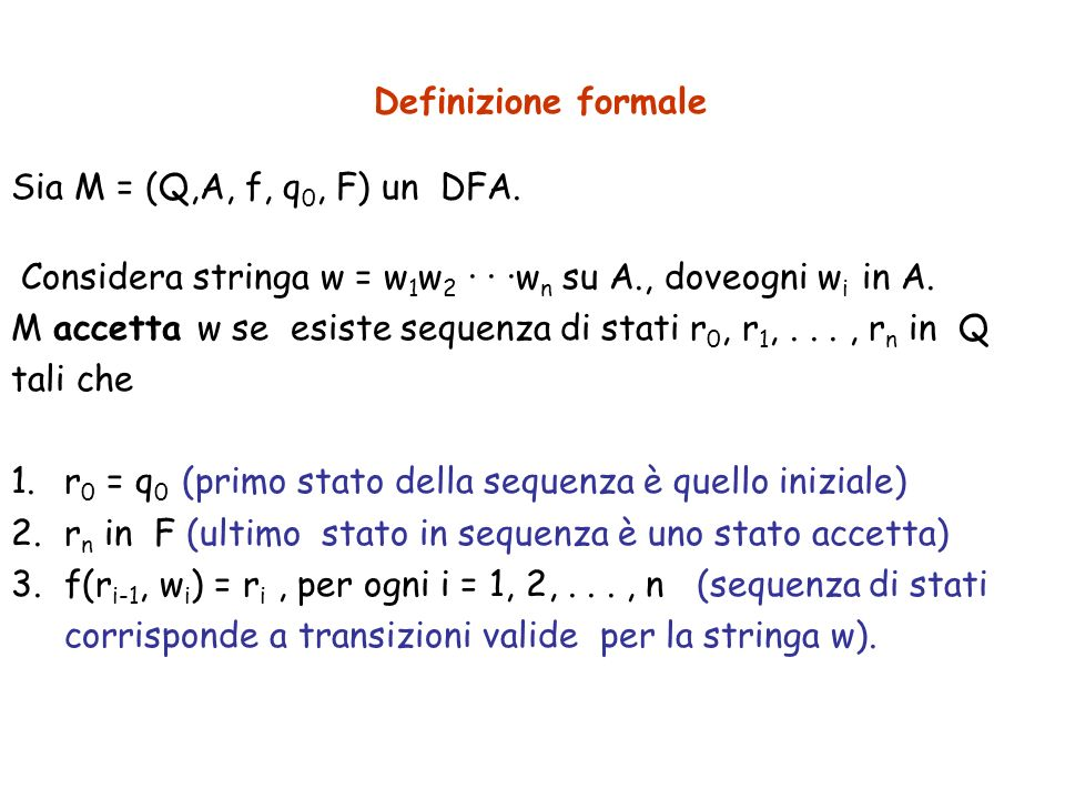 Definizione formale Sia M = (Q,A, f, q 0, F) un DFA. Considera stringa w = w 1 w 2 · · ·w n su A., doveogni w i in A. M accetta w se esiste sequenza d