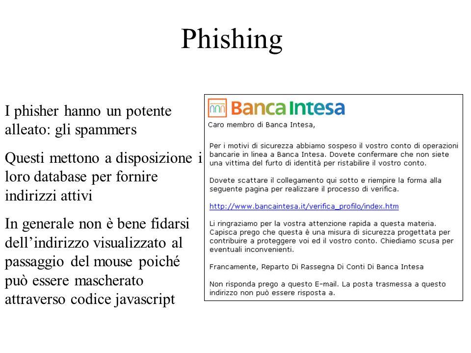 Phishing I phisher hanno un potente alleato: gli spammers Questi mettono a disposizione i loro database per fornire indirizzi attivi In generale non è bene fidarsi dellindirizzo visualizzato al passaggio del mouse poiché può essere mascherato attraverso codice javascript