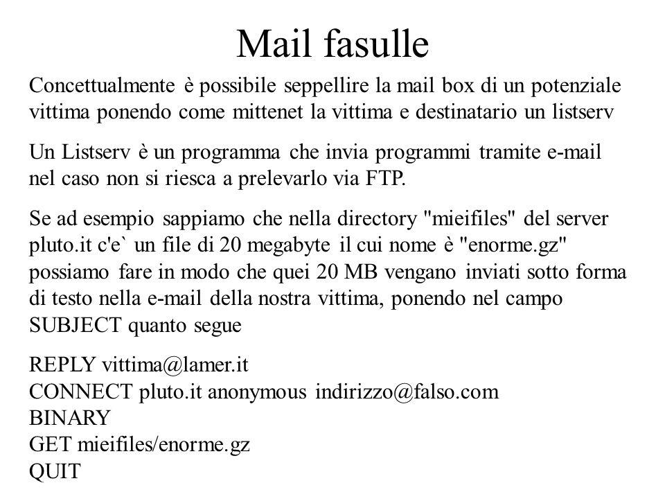 Mail fasulle Concettualmente è possibile seppellire la mail box di un potenziale vittima ponendo come mittenet la vittima e destinatario un listserv Un Listserv è un programma che invia programmi tramite e-mail nel caso non si riesca a prelevarlo via FTP.