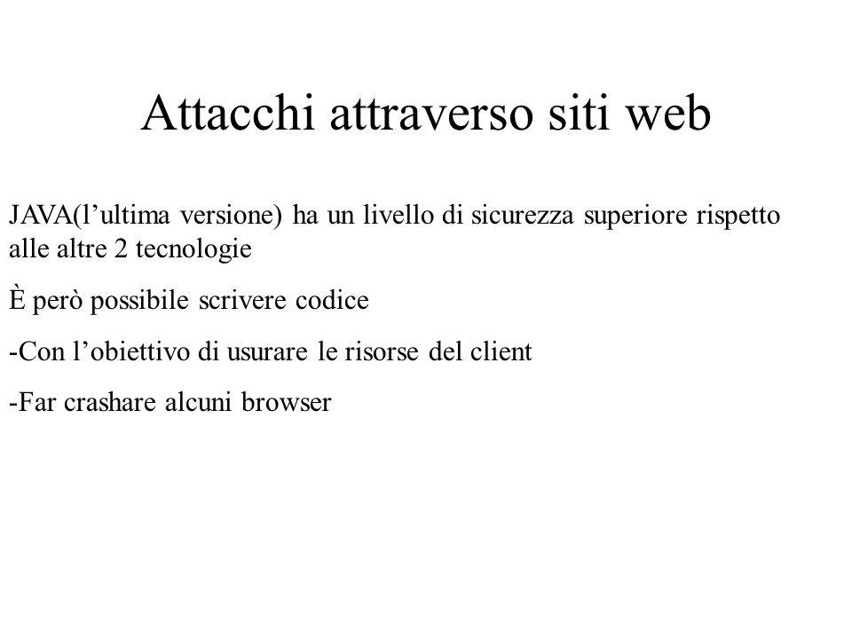 Attacchi attraverso siti web JAVA(lultima versione) ha un livello di sicurezza superiore rispetto alle altre 2 tecnologie È però possibile scrivere codice -Con lobiettivo di usurare le risorse del client -Far crashare alcuni browser