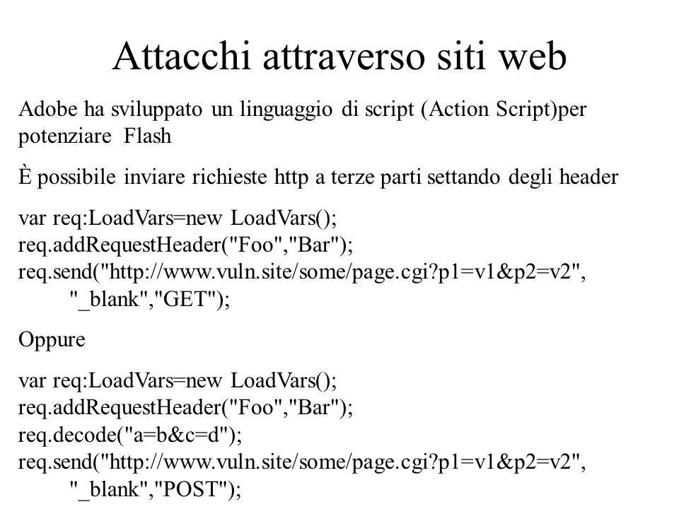 Attacchi attraverso siti web Adobe ha sviluppato un linguaggio di script (Action Script)per potenziare Flash È possibile inviare richieste http a terze parti settando degli header var req:LoadVars=new LoadVars(); req.addRequestHeader( Foo , Bar ); req.send( http://www.vuln.site/some/page.cgi p1=v1&p2=v2 , _blank , GET ); Oppure var req:LoadVars=new LoadVars(); req.addRequestHeader( Foo , Bar ); req.decode( a=b&c=d ); req.send( http://www.vuln.site/some/page.cgi p1=v1&p2=v2 , _blank , POST );