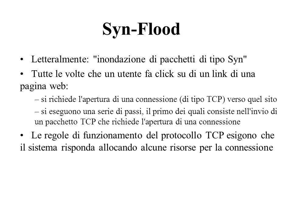 Syn-Flood Letteralmente: inondazione di pacchetti di tipo Syn Tutte le volte che un utente fa click su di un link di una pagina web: – si richiede l apertura di una connessione (di tipo TCP) verso quel sito – si eseguono una serie di passi, il primo dei quali consiste nell invio di un pacchetto TCP che richiede l apertura di una connessione Le regole di funzionamento del protocollo TCP esigono che il sistema risponda allocando alcune risorse per la connessione