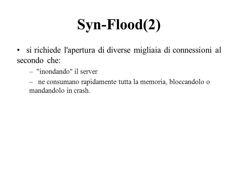 Syn-Flood(2) si richiede l apertura di diverse migliaia di connessioni al secondo che: – inondando il server – ne consumano rapidamente tutta la memoria, bloccandolo o mandandolo in crash.