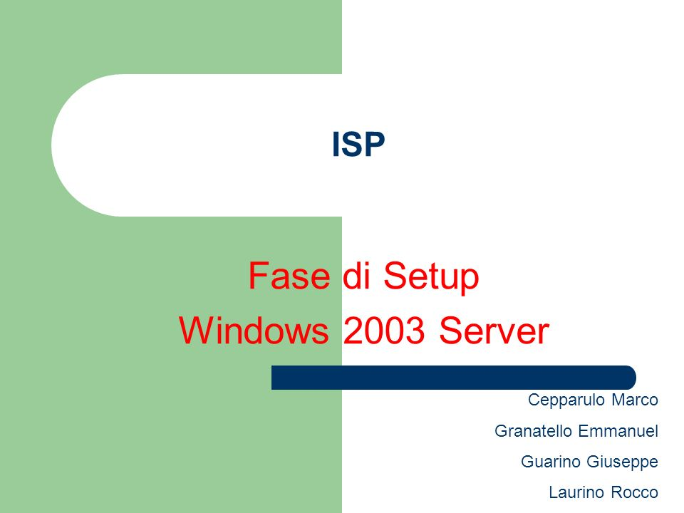 ISP Fase di Setup Windows 2003 Server Cepparulo Marco Granatello Emmanuel Guarino Giuseppe Laurino Rocco