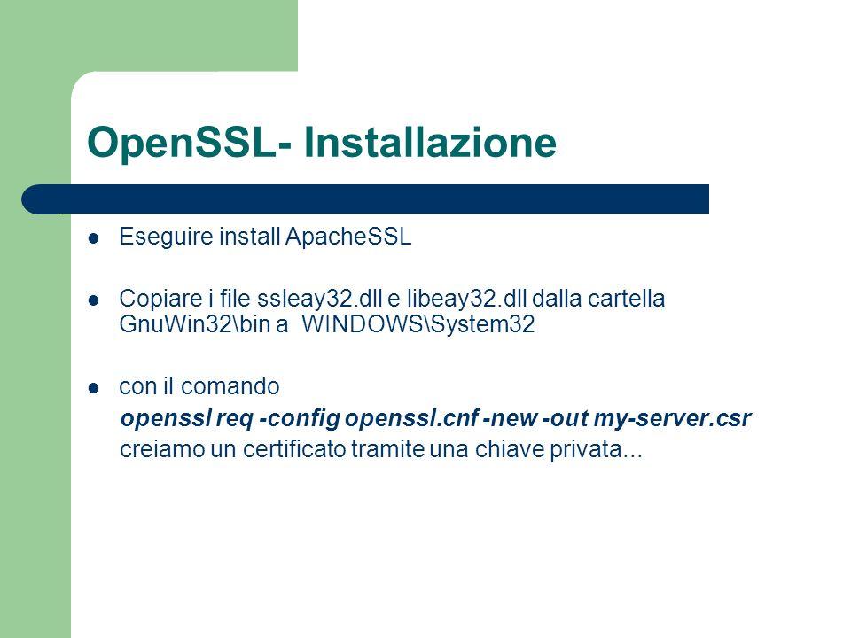 OpenSSL- Installazione Eseguire install ApacheSSL Copiare i file ssleay32.dll e libeay32.dll dalla cartella GnuWin32\bin a WINDOWS\System32 con il comando openssl req -config openssl.cnf -new -out my-server.csr creiamo un certificato tramite una chiave privata...