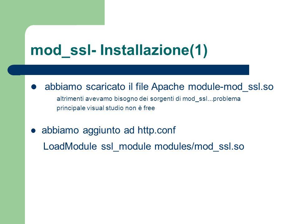 mod_ssl- Installazione(1) abbiamo scaricato il file Apache module-mod_ssl.so altrimenti avevamo bisogno dei sorgenti di mod_ssl...problema principale visual studio non è free abbiamo aggiunto ad http.conf LoadModule ssl_module modules/mod_ssl.so