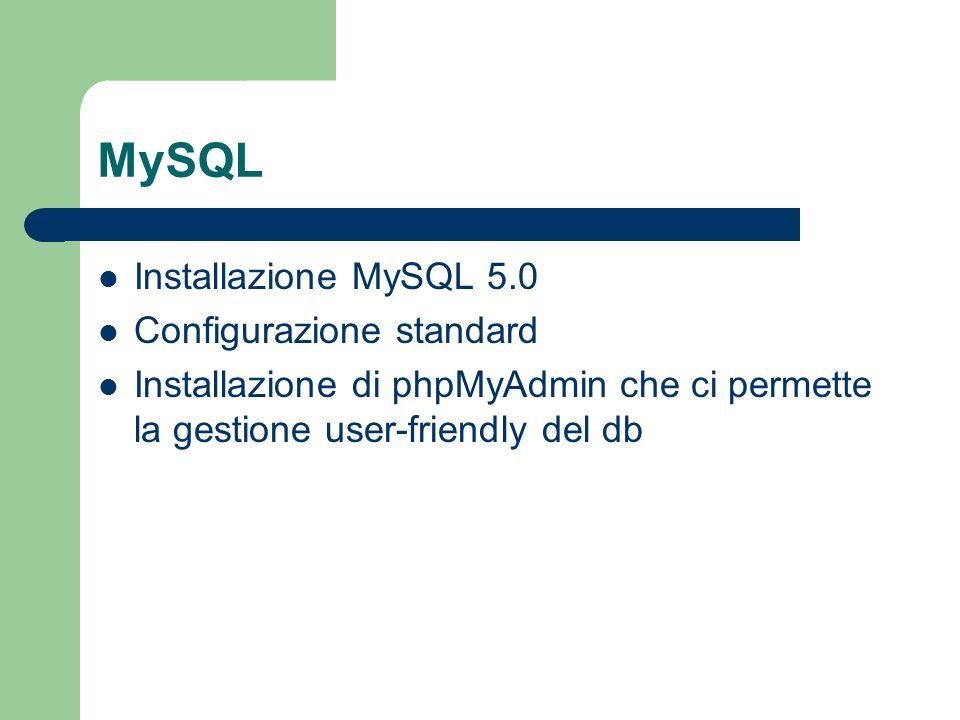 MySQL Installazione MySQL 5.0 Configurazione standard Installazione di phpMyAdmin che ci permette la gestione user-friendly del db
