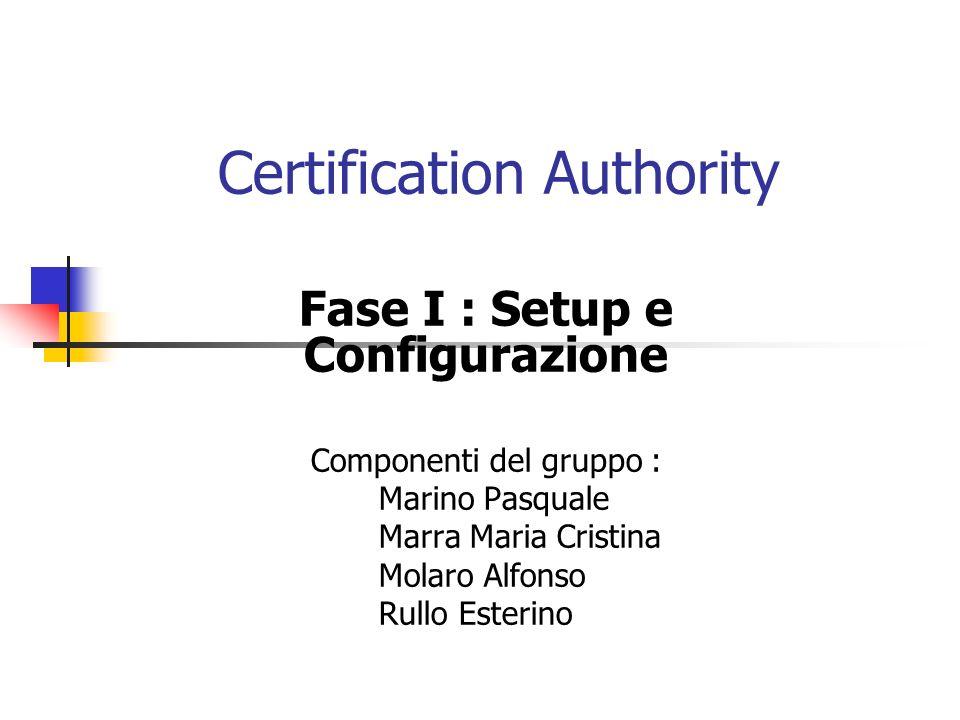 Certification Authority Fase I : Setup e Configurazione Componenti del gruppo : Marino Pasquale Marra Maria Cristina Molaro Alfonso Rullo Esterino