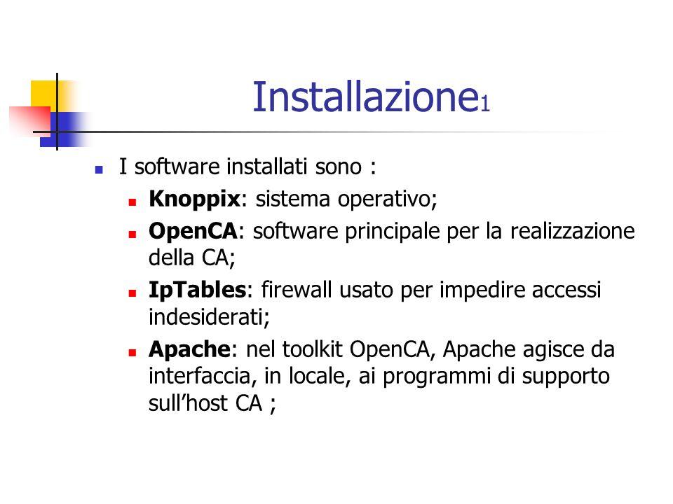 Installazione 1 I software installati sono : Knoppix: sistema operativo; OpenCA: software principale per la realizzazione della CA; IpTables: firewall usato per impedire accessi indesiderati; Apache: nel toolkit OpenCA, Apache agisce da interfaccia, in locale, ai programmi di supporto sullhost CA ;