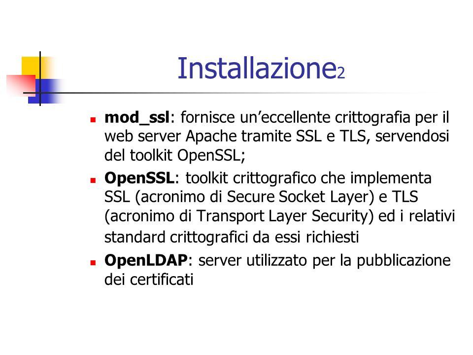 Installazione 2 mod_ssl: fornisce uneccellente crittografia per il web server Apache tramite SSL e TLS, servendosi del toolkit OpenSSL; OpenSSL: toolkit crittografico che implementa SSL (acronimo di Secure Socket Layer) e TLS (acronimo di Transport Layer Security) ed i relativi standard crittografici da essi richiesti OpenLDAP: server utilizzato per la pubblicazione dei certificati