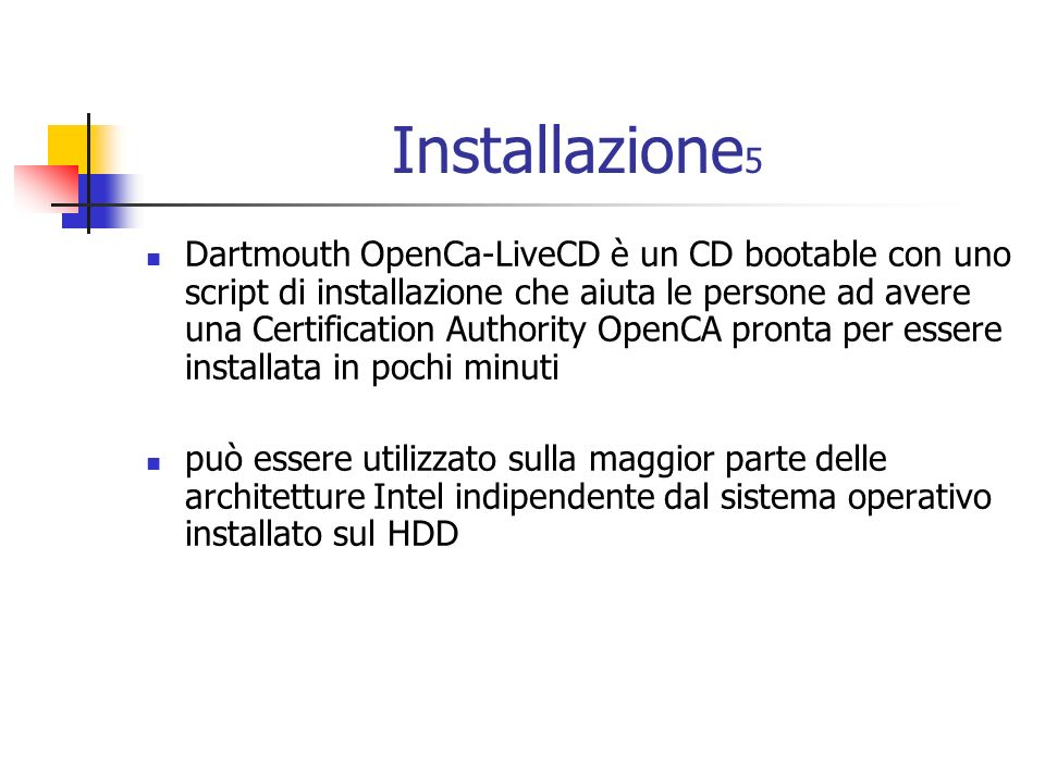 Installazione 5 Dartmouth OpenCa-LiveCD è un CD bootable con uno script di installazione che aiuta le persone ad avere una Certification Authority OpenCA pronta per essere installata in pochi minuti può essere utilizzato sulla maggior parte delle architetture Intel indipendente dal sistema operativo installato sul HDD