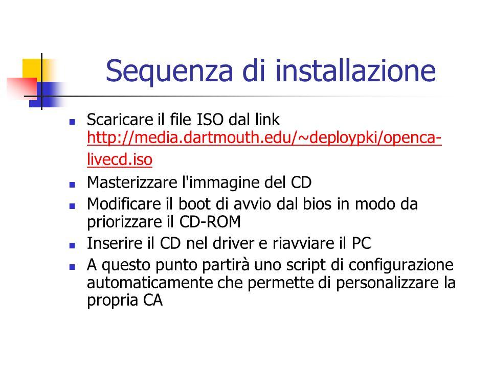 Sequenza di installazione Scaricare il file ISO dal link http://media.dartmouth.edu/~deploypki/openca- livecd.iso http://media.dartmouth.edu/~deploypki/openca- livecd.iso Masterizzare l immagine del CD Modificare il boot di avvio dal bios in modo da priorizzare il CD-ROM Inserire il CD nel driver e riavviare il PC A questo punto partirà uno script di configurazione automaticamente che permette di personalizzare la propria CA