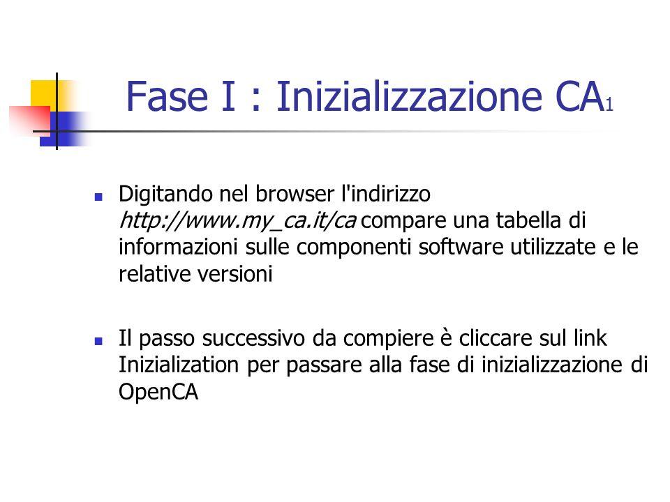 Fase I : Inizializzazione CA 1 Digitando nel browser l indirizzo http://www.my_ca.it/ca compare una tabella di informazioni sulle componenti software utilizzate e le relative versioni Il passo successivo da compiere è cliccare sul link Inizialization per passare alla fase di inizializzazione di OpenCA