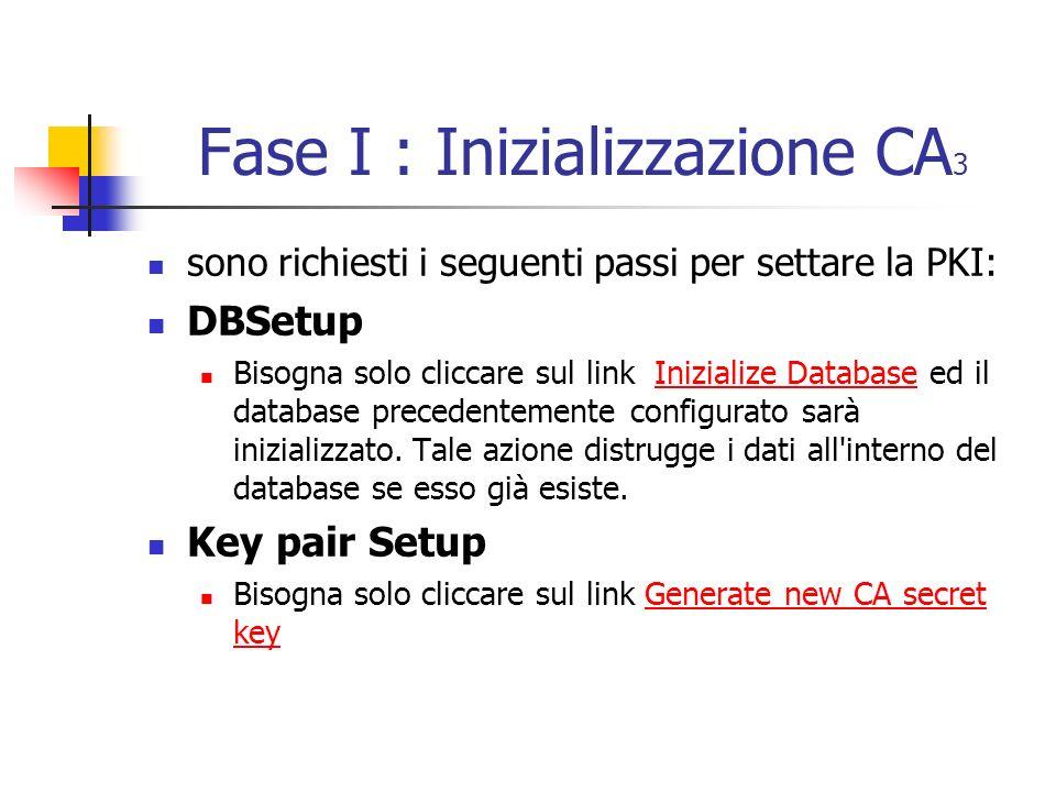 Fase I : Inizializzazione CA 3 sono richiesti i seguenti passi per settare la PKI: DBSetup Bisogna solo cliccare sul link Inizialize Database ed il database precedentemente configurato sarà inizializzato.