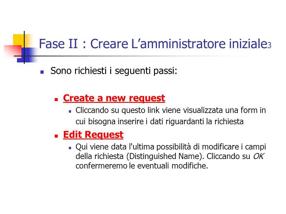 Fase II : Creare Lamministratore iniziale 3 Sono richiesti i seguenti passi: Create a new request Cliccando su questo link viene visualizzata una form in cui bisogna inserire i dati riguardanti la richiesta Edit Request Qui viene data l ultima possibilità di modificare i campi della richiesta (Distinguished Name).