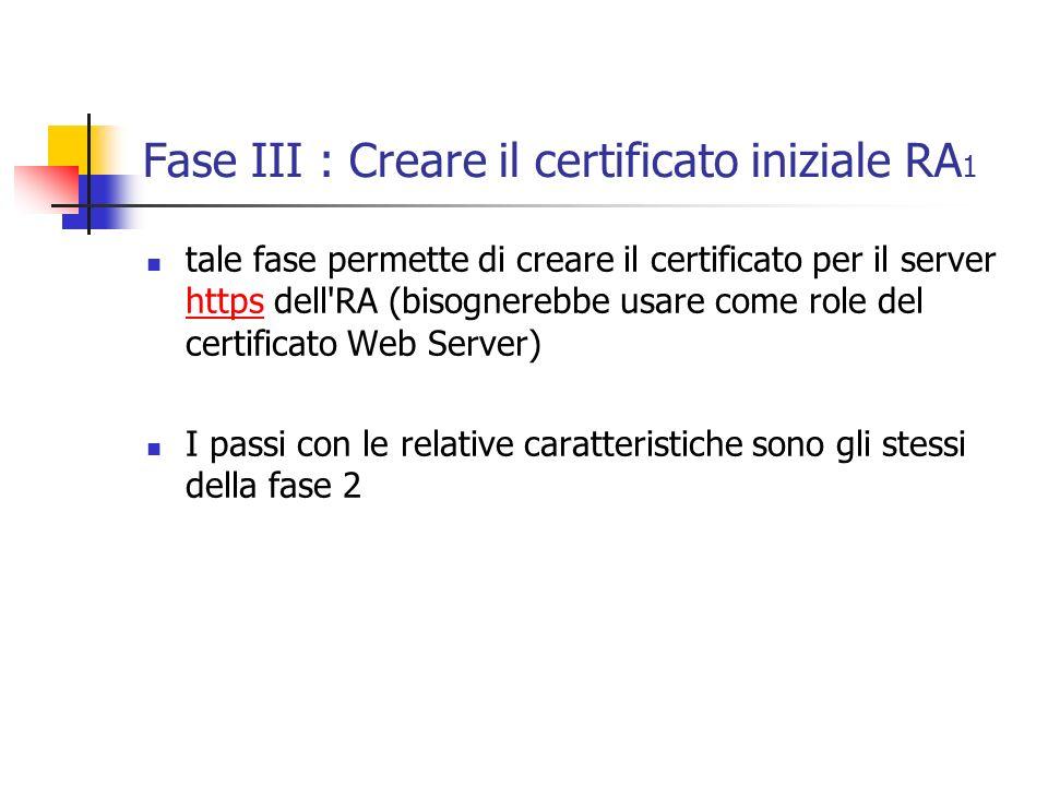 Fase III : Creare il certificato iniziale RA 1 tale fase permette di creare il certificato per il server https dell RA (bisognerebbe usare come role del certificato Web Server) https I passi con le relative caratteristiche sono gli stessi della fase 2