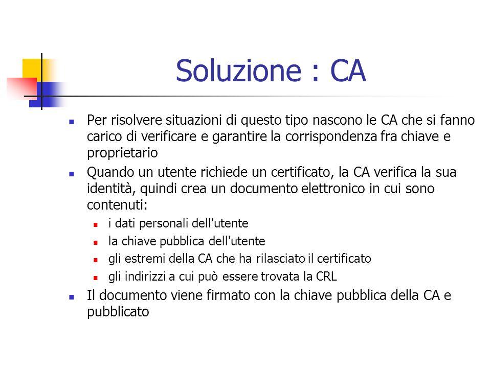 Soluzione : CA Per risolvere situazioni di questo tipo nascono le CA che si fanno carico di verificare e garantire la corrispondenza fra chiave e proprietario Quando un utente richiede un certificato, la CA verifica la sua identità, quindi crea un documento elettronico in cui sono contenuti: i dati personali dell utente la chiave pubblica dell utente gli estremi della CA che ha rilasciato il certificato gli indirizzi a cui può essere trovata la CRL Il documento viene firmato con la chiave pubblica della CA e pubblicato