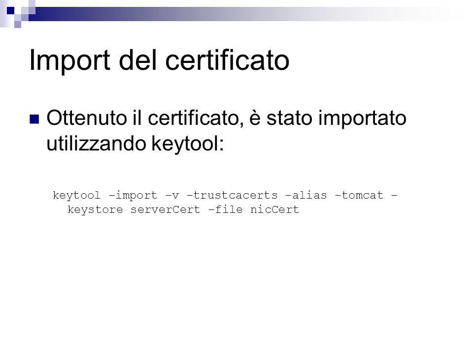 Import del certificato Ottenuto il certificato, è stato importato utilizzando keytool: keytool –import –v –trustcacerts –alias –tomcat – keystore serv