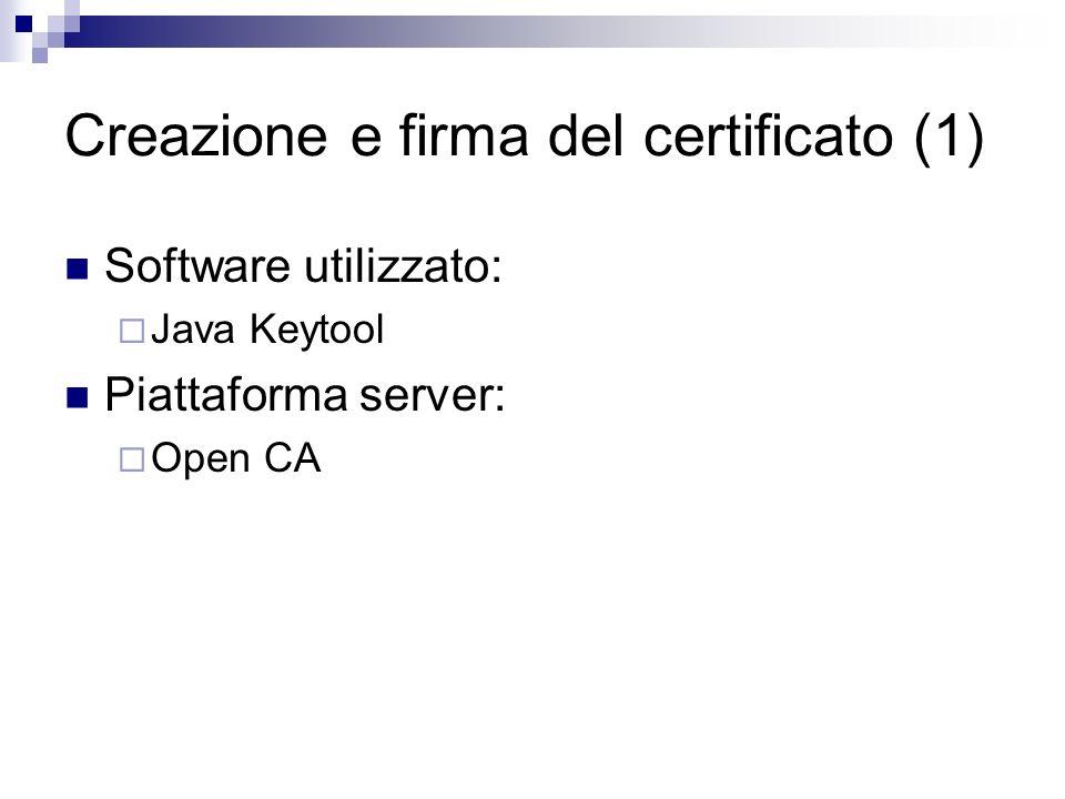 Creazione di un certificato (1) Creazione di un certificato Java KeyStore (JKS) con keytool: nicteam@darkstar: /usr/local/j2sdk1.4.2_08/bin/keytool -genkey -alias tomcat -keyalg RSA Immettere la password del keystore: ************* Specificare nome e cognome[Unknown]: NICTeam Specificare il nome dell unità aziendale[Unknown]: NICTeam Specificare il nome dell azienda[Unknown]: NICTeam Specificare la località[Unknown]: Salerno Specificare la provincia[Unknown]: SA Specificare il codice a due lettere del paese in cui si trova l unità[Unknown]: IT Il dato CN=Javastaff, OU=Javastaff, O=Javastaff, L=Javastaff, ST=Javastaff, C=ITÞ corretto?[no]: si Immettere la password della chiave per (INVIO se corrisponde alla password del keystore): *************